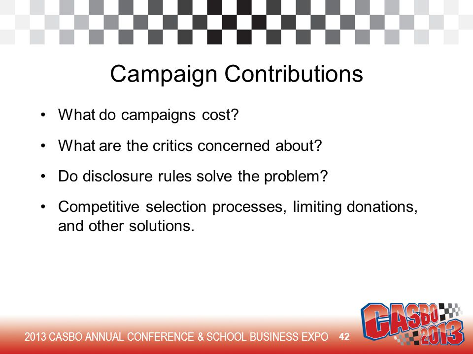 2013 CASBO ANNUAL CONFERENCE & SCHOOL BUSINESS EXPO Campaign Contributions What do campaigns cost? What are the critics concerned about? Do disclosure