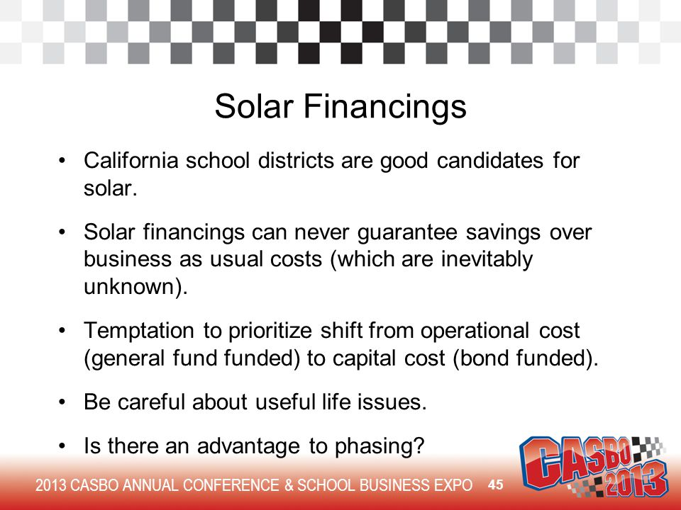 2013 CASBO ANNUAL CONFERENCE & SCHOOL BUSINESS EXPO Solar Financings California school districts are good candidates for solar. Solar financings can n