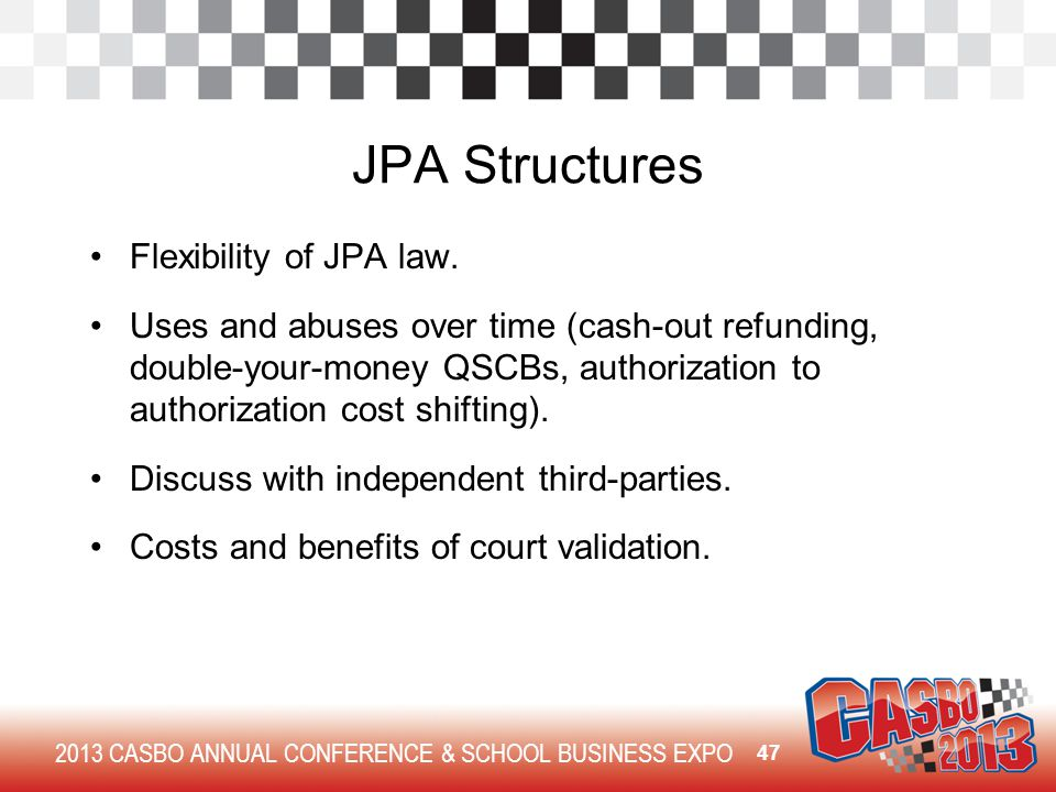 2013 CASBO ANNUAL CONFERENCE & SCHOOL BUSINESS EXPO JPA Structures Flexibility of JPA law. Uses and abuses over time (cash-out refunding, double-your-