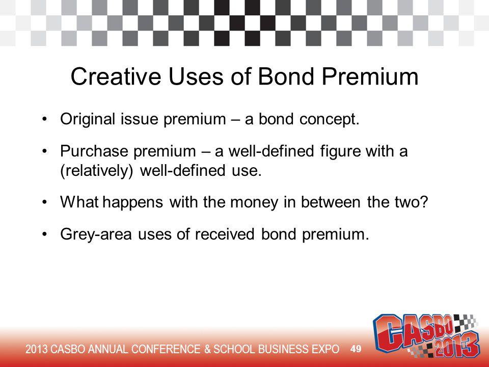 2013 CASBO ANNUAL CONFERENCE & SCHOOL BUSINESS EXPO Creative Uses of Bond Premium Original issue premium – a bond concept. Purchase premium – a well-d