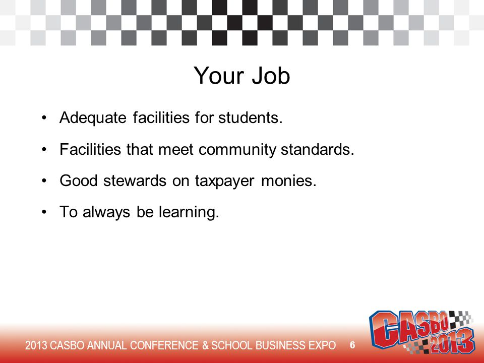 2013 CASBO ANNUAL CONFERENCE & SCHOOL BUSINESS EXPO Your Job Adequate facilities for students. Facilities that meet community standards. Good stewards