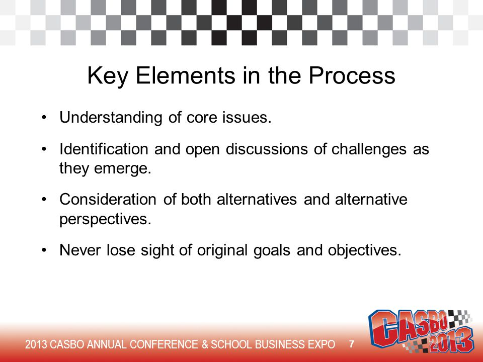2013 CASBO ANNUAL CONFERENCE & SCHOOL BUSINESS EXPO Key Elements in the Process Understanding of core issues. Identification and open discussions of c