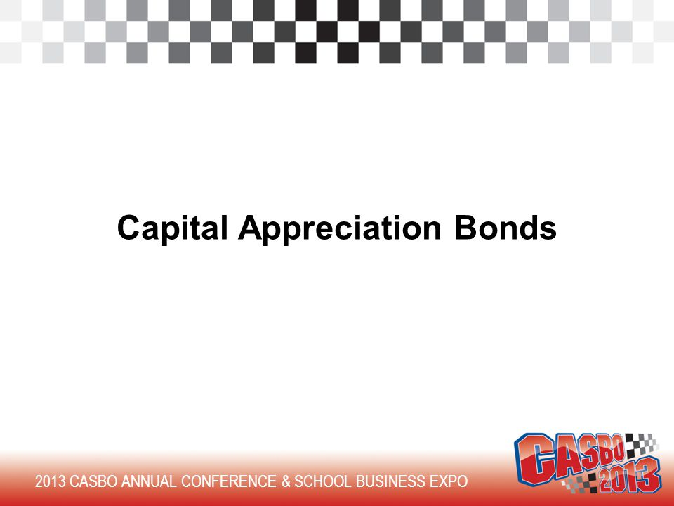2013 CASBO ANNUAL CONFERENCE & SCHOOL BUSINESS EXPO Capital Appreciation Bonds