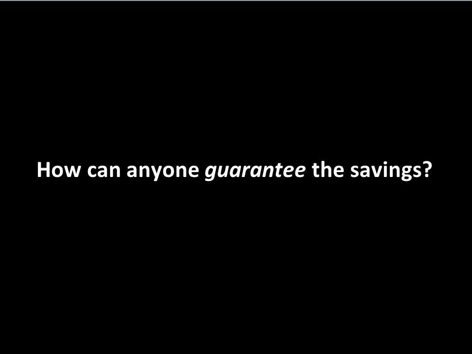 How can anyone guarantee the savings?