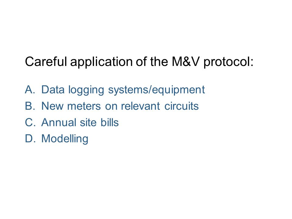 Careful application of the M&V protocol: A.Data logging systems/equipment B.New meters on relevant circuits C.Annual site bills D.Modelling