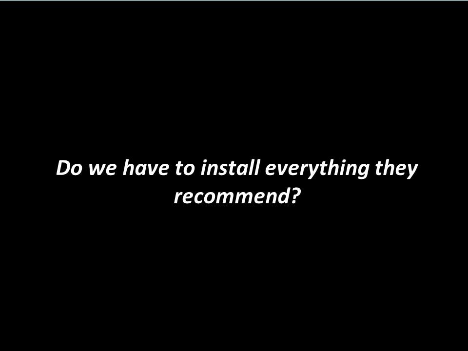 Do we have to install everything they recommend