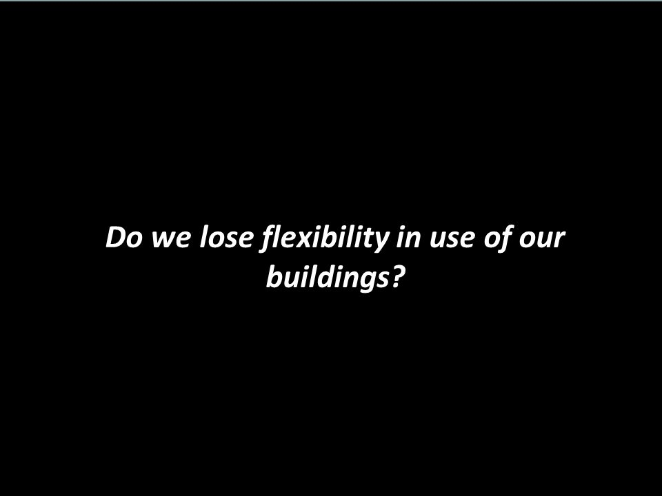 Do we lose flexibility in use of our buildings