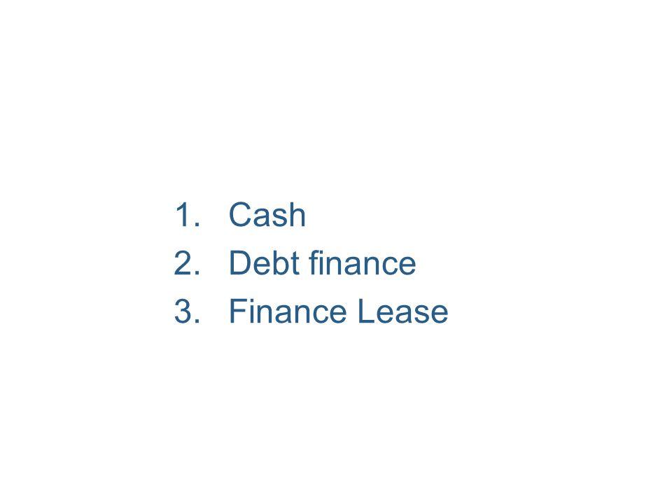 1.Cash 2.Debt finance 3.Finance Lease