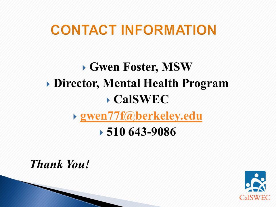  Gwen Foster, MSW  Director, Mental Health Program  CalSWEC  gwen77f@berkeley.edu gwen77f@berkeley.edu  510 643-9086 Thank You!