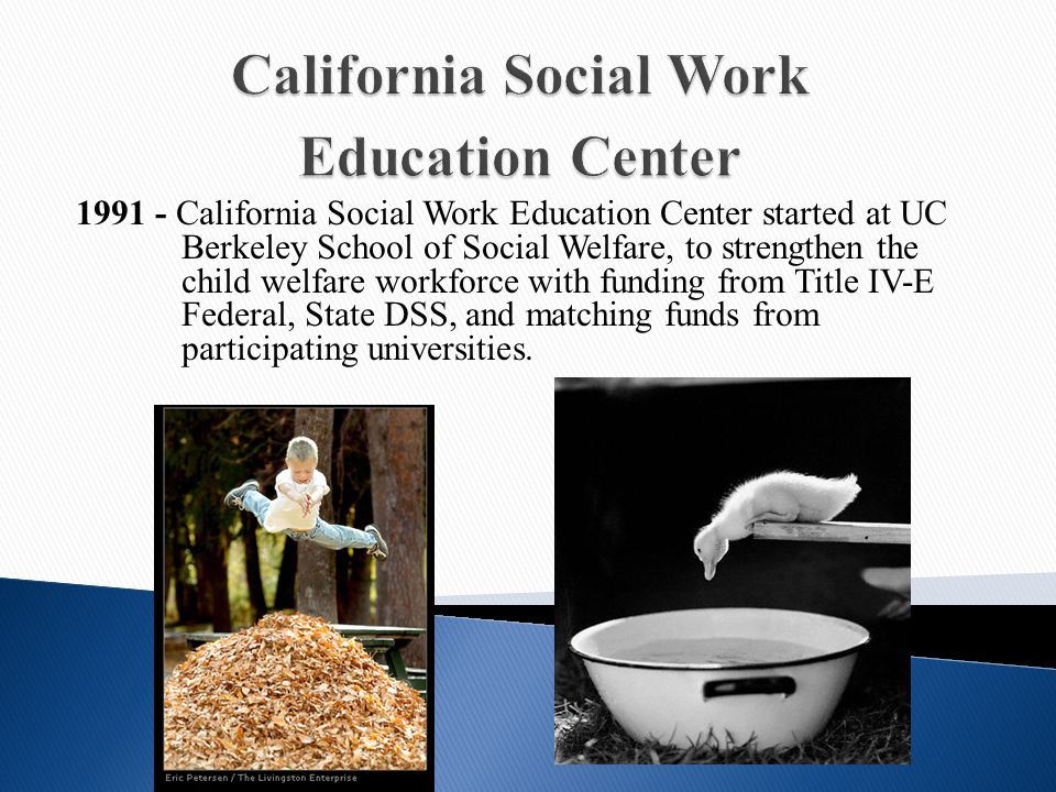 1991 - California Social Work Education Center started at UC Berkeley School of Social Welfare, to strengthen the child welfare workforce with funding from Title IV-E Federal, State DSS, and matching funds from participating universities.