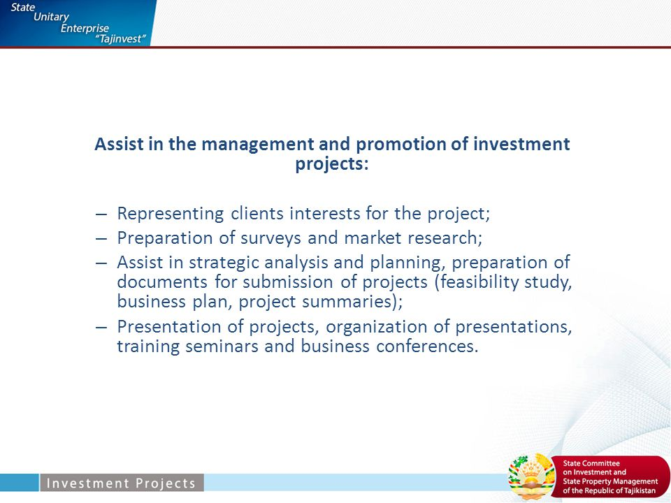 Assist in the management and promotion of investment projects: – Representing clients interests for the project; – Preparation of surveys and market research; – Assist in strategic analysis and planning, preparation of documents for submission of projects (feasibility study, business plan, project summaries); – Presentation of projects, organization of presentations, training seminars and business conferences.