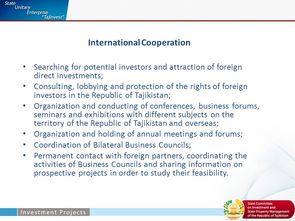 International Cooperation Searching for potential investors and attraction of foreign direct investments; Consulting, lobbying and protection of the rights of foreign investors in the Republic of Tajikistan; Organization and conducting of conferences, business forums, seminars and exhibitions with different subjects on the territory of the Republic of Tajikistan and overseas; Organization and holding of annual meetings and forums; Coordination of Bilateral Business Councils; Permanent contact with foreign partners, coordinating the activities of Business Councils and sharing information on prospective projects in order to study their feasibility.