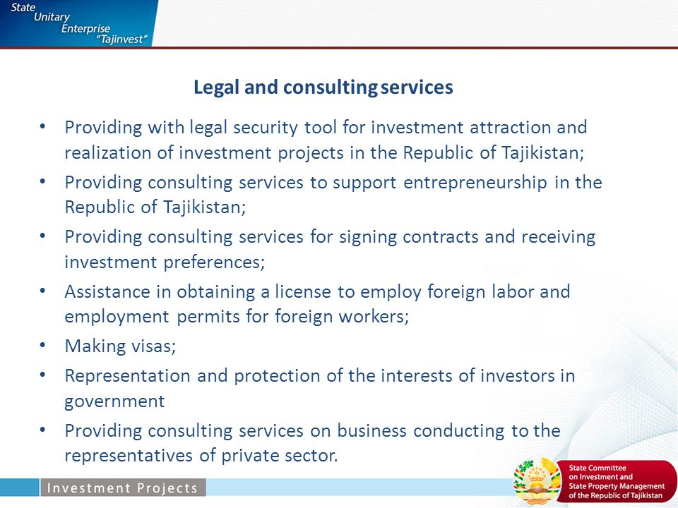 Legal and consulting services Providing with legal security tool for investment attraction and realization of investment projects in the Republic of Tajikistan; Providing consulting services to support entrepreneurship in the Republic of Tajikistan; Providing consulting services for signing contracts and receiving investment preferences; Assistance in obtaining a license to employ foreign labor and employment permits for foreign workers; Making visas; Representation and protection of the interests of investors in government Providing consulting services on business conducting to the representatives of private sector.