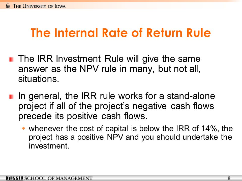 8 The Internal Rate of Return Rule The IRR Investment Rule will give the same answer as the NPV rule in many, but not all, situations.