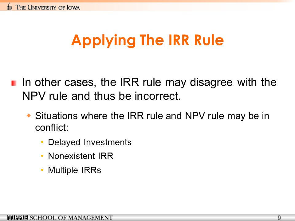 9 Applying The IRR Rule In other cases, the IRR rule may disagree with the NPV rule and thus be incorrect.