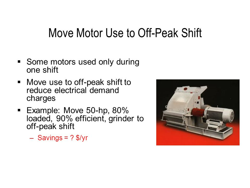 Move Motor Use to Off-Peak Shift  Some motors used only during one shift  Move use to off-peak shift to reduce electrical demand charges  Example: Move 50-hp, 80% loaded, 90% efficient, grinder to off-peak shift –Savings = .