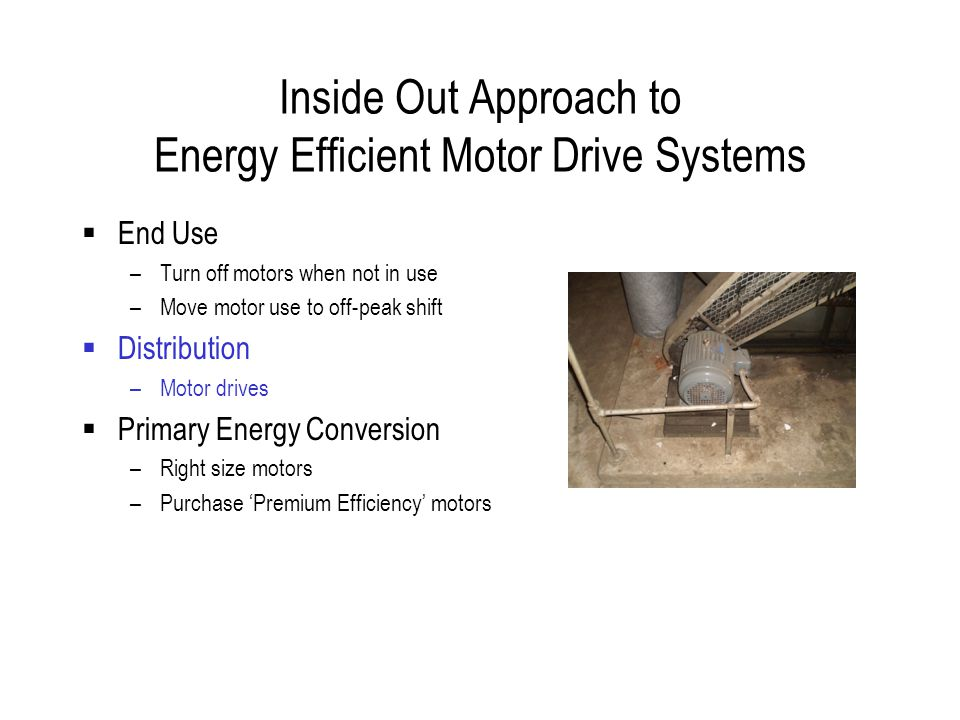 Inside Out Approach to Energy Efficient Motor Drive Systems  End Use –Turn off motors when not in use –Move motor use to off-peak shift  Distribution –Motor drives  Primary Energy Conversion –Right size motors –Purchase 'Premium Efficiency' motors