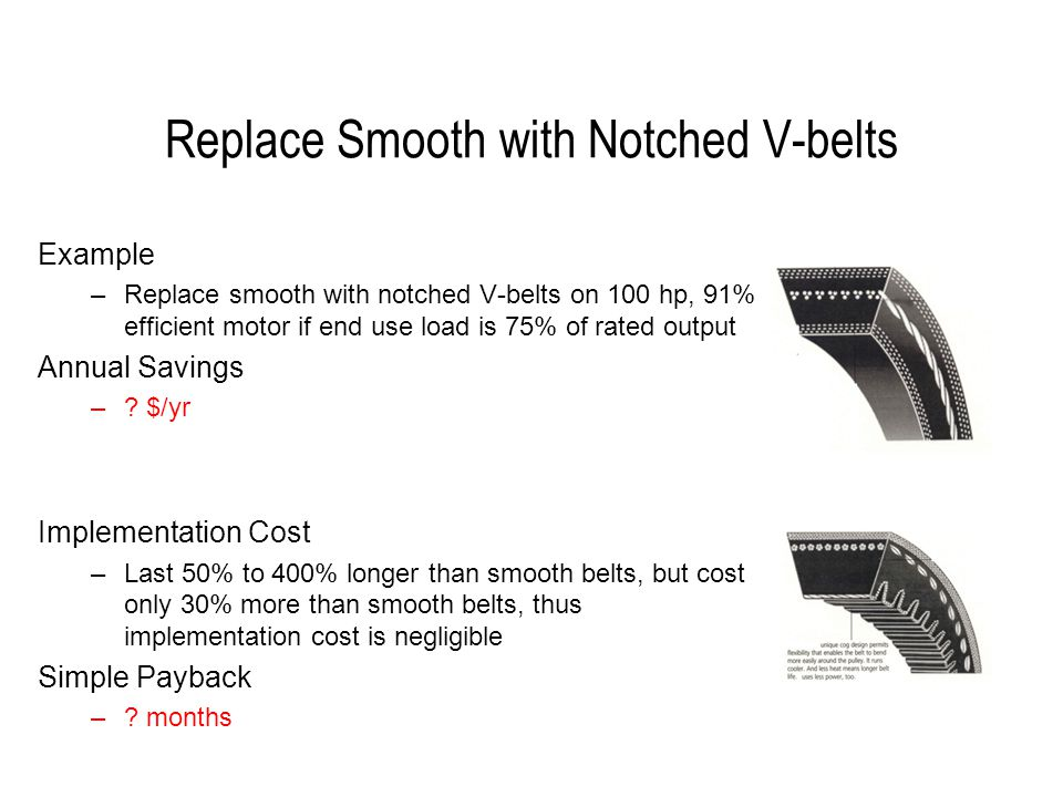 Replace Smooth with Notched V-belts Example –Replace smooth with notched V-belts on 100 hp, 91% efficient motor if end use load is 75% of rated output Annual Savings –.