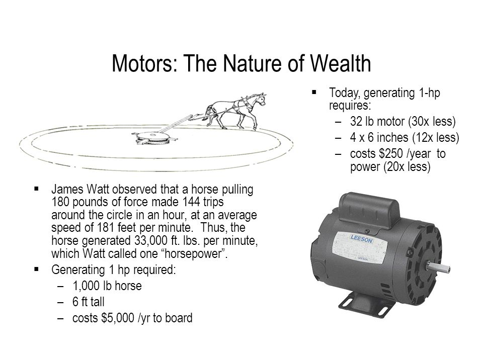 Motors: The Nature of Wealth  James Watt observed that a horse pulling 180 pounds of force made 144 trips around the circle in an hour, at an average speed of 181 feet per minute.