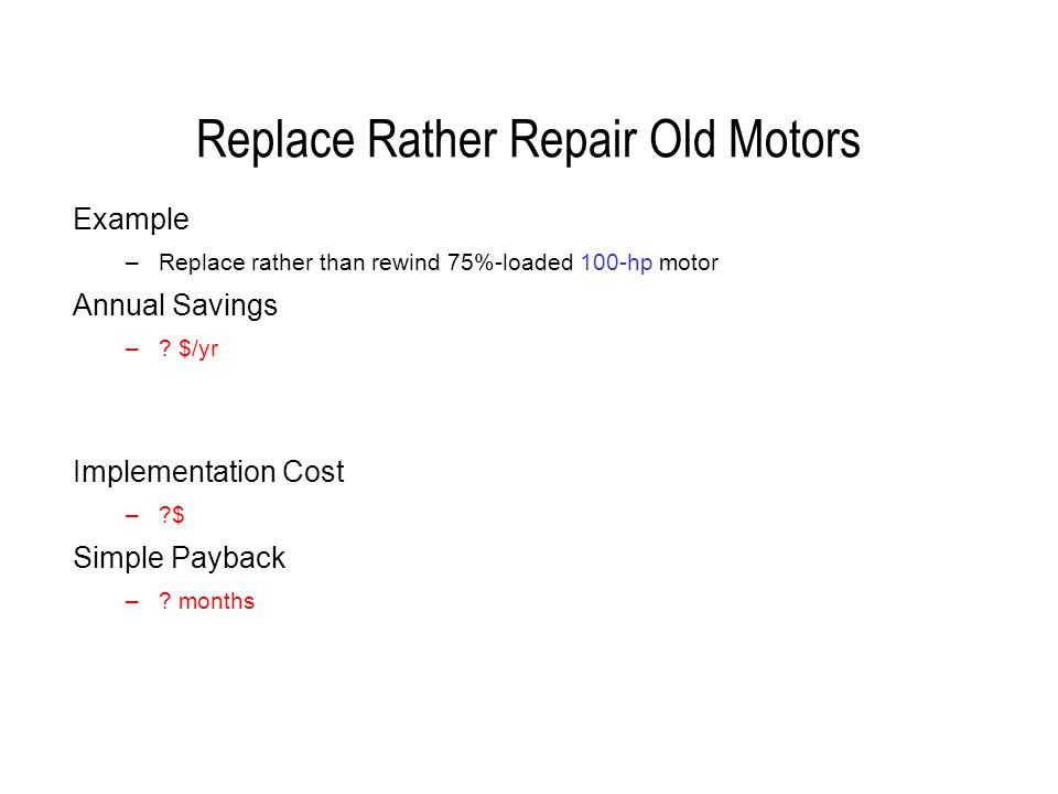 Replace Rather Repair Old Motors Example –Replace rather than rewind 75%-loaded 100-hp motor Annual Savings –.
