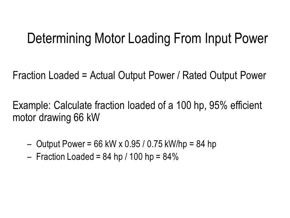 Determining Motor Loading From Input Power Fraction Loaded = Actual Output Power / Rated Output Power Example: Calculate fraction loaded of a 100 hp, 95% efficient motor drawing 66 kW –Output Power = 66 kW x 0.95 / 0.75 kW/hp = 84 hp –Fraction Loaded = 84 hp / 100 hp = 84%