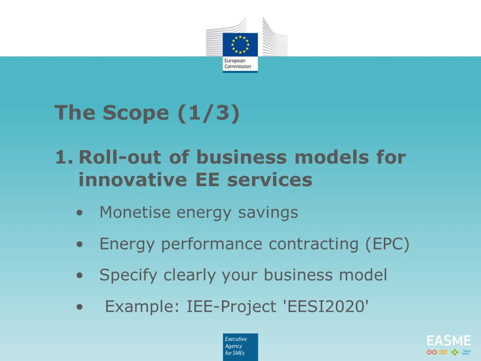 1.Roll-out of business models for innovative EE services Monetise energy savings Energy performance contracting (EPC) Specify clearly your business mo