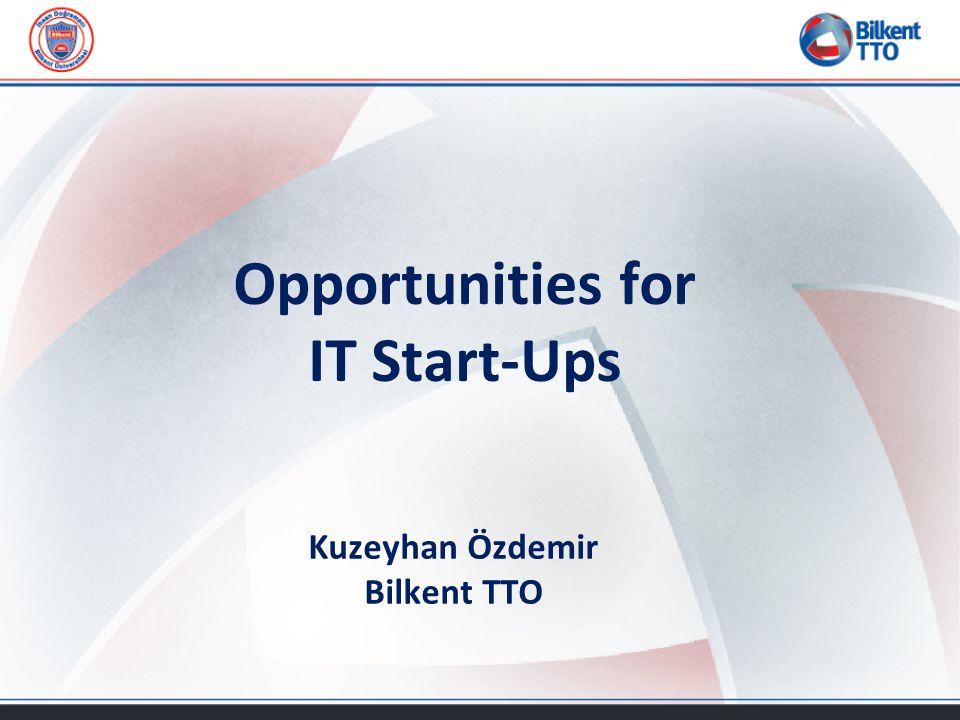 Opportunities for IT Start-Ups Kuzeyhan Özdemir Bilkent TTO