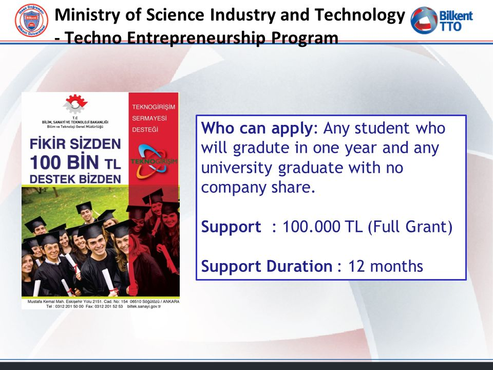Ministry of Science Industry and Technology - Techno Entrepreneurship Program Who can apply: Any student who will gradute in one year and any university graduate with no company share.