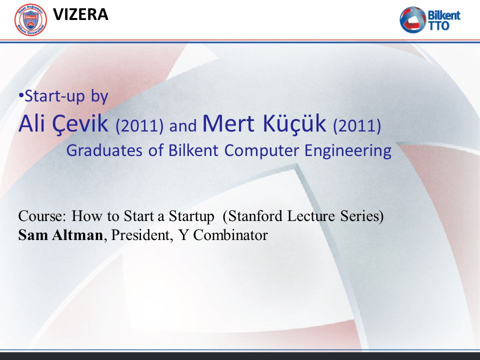 VIZERA Start-up by Ali Çevik (2011) and Mert Küçük (2011) Graduates of Bilkent Computer Engineering Course: How to Start a Startup (Stanford Lecture Series) Sam Altman, President, Y Combinator
