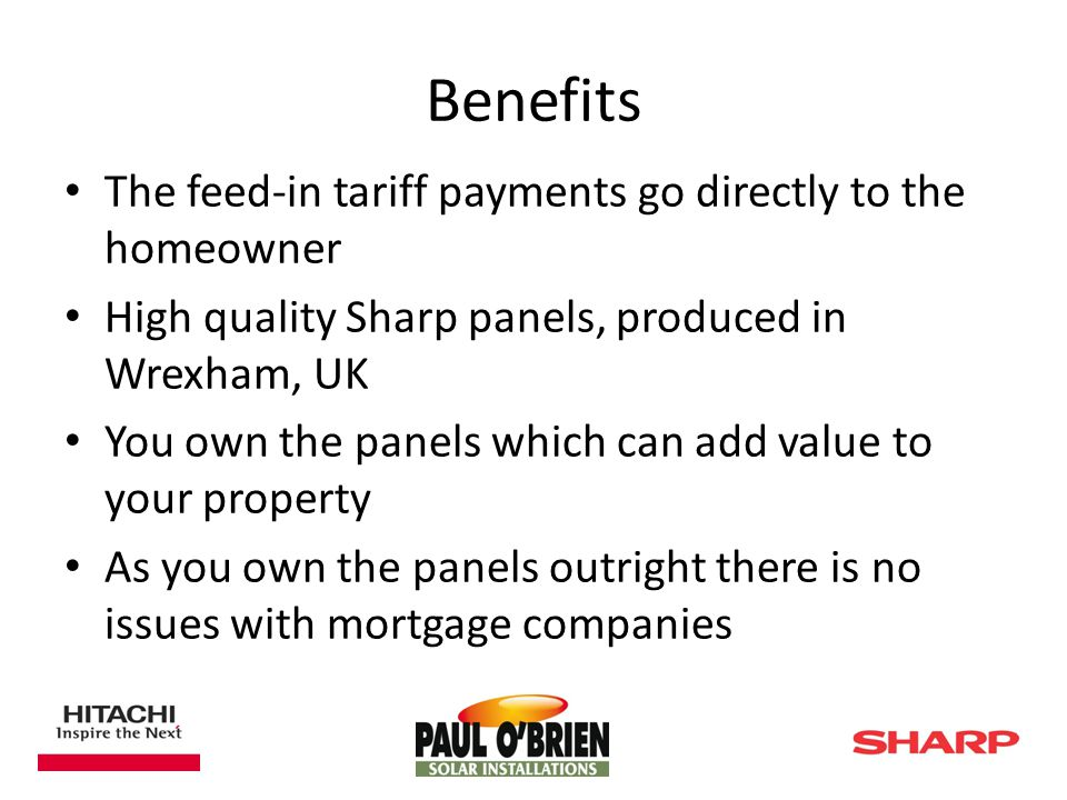 Benefits The feed-in tariff payments go directly to the homeowner High quality Sharp panels, produced in Wrexham, UK You own the panels which can add value to your property As you own the panels outright there is no issues with mortgage companies