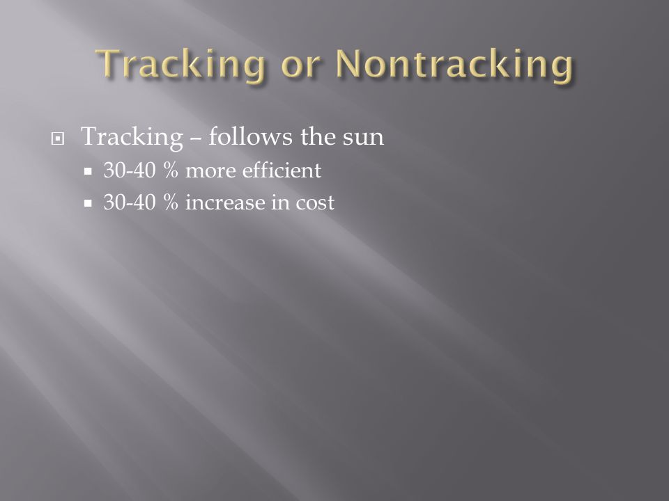  Tracking – follows the sun  30-40 % more efficient  30-40 % increase in cost