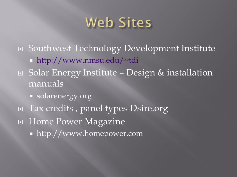  Southwest Technology Development Institute  http://www.nmsu.edu/~tdi http://www.nmsu.edu/~tdi  Solar Energy Institute – Design & installation manuals  solarenergy.org  Tax credits, panel types-Dsire.org  Home Power Magazine  http://www.homepower.com