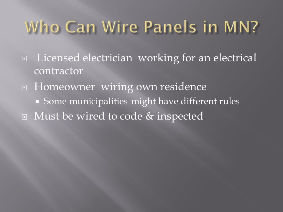  Licensed electrician working for an electrical contractor  Homeowner wiring own residence  Some municipalities might have different rules  Must be wired to code & inspected