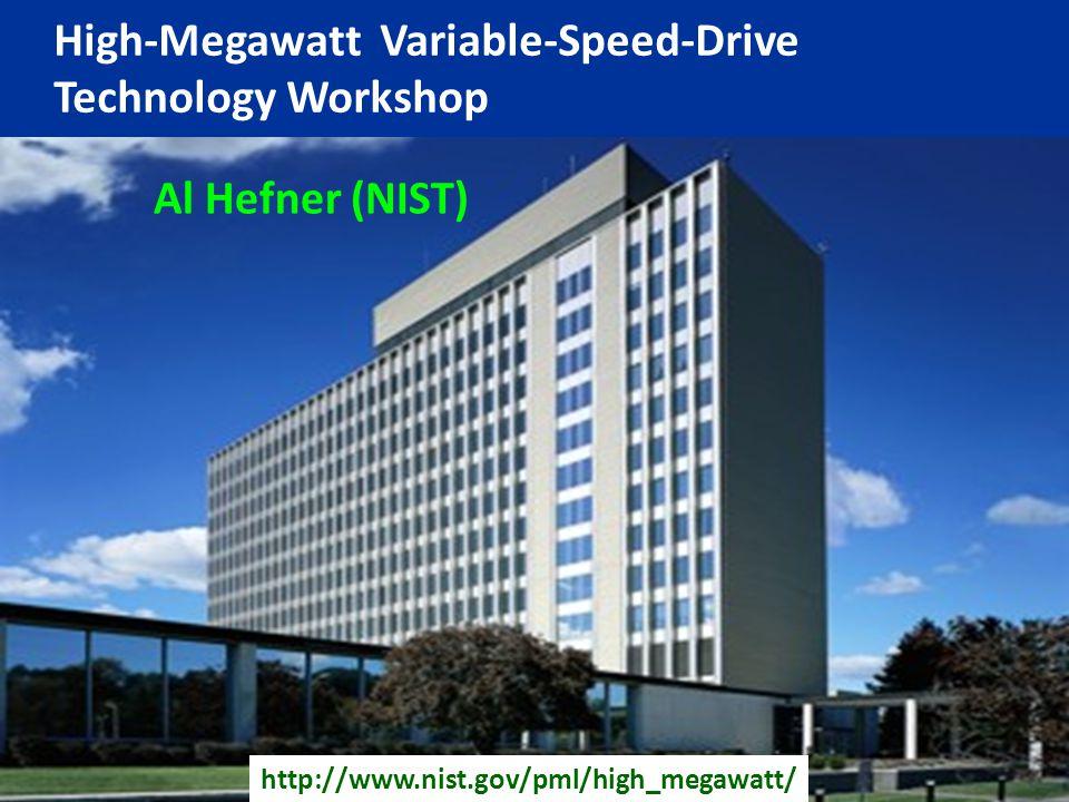 http://www.nist.gov/pml/high_megawatt/ High-Megawatt Variable-Speed-Drive Technology Workshop Al Hefner (NIST)