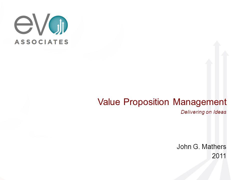 Value Proposition Management Delivering on Ideas John G. Mathers 2011