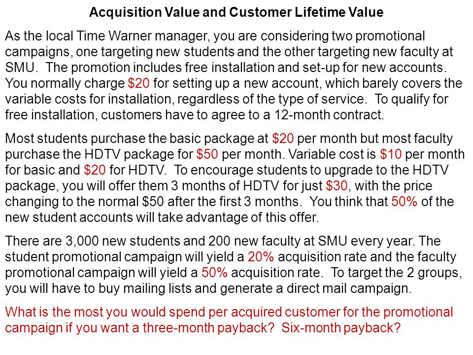 Acquisition Value and Customer Lifetime Value As the local Time Warner manager, you are considering two promotional campaigns, one targeting new students and the other targeting new faculty at SMU.