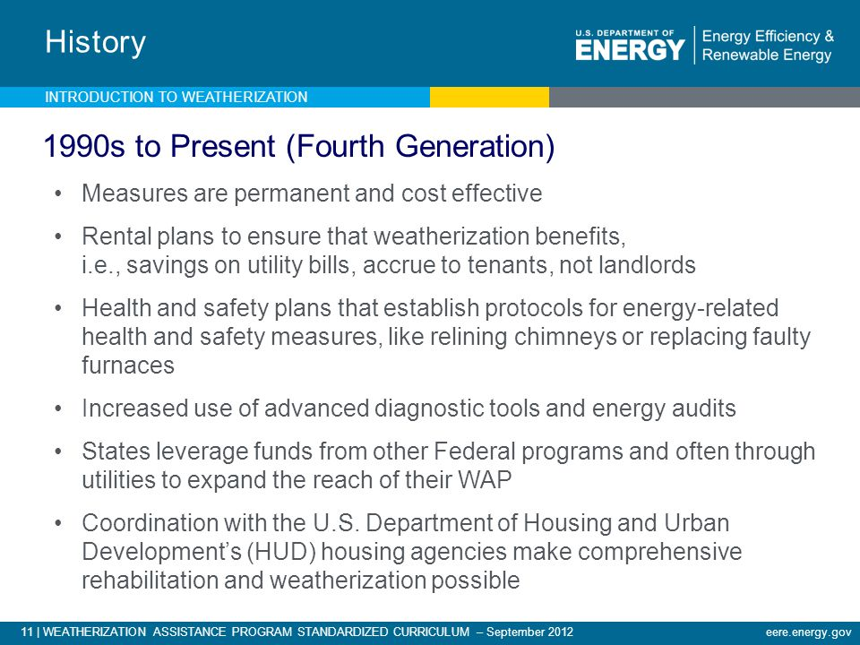 11 | WEATHERIZATION ASSISTANCE PROGRAM STANDARDIZED CURRICULUM – September 2012eere.energy.gov History INTRODUCTION TO WEATHERIZATION 1990s to Present (Fourth Generation) Measures are permanent and cost effective Rental plans to ensure that weatherization benefits, i.e., savings on utility bills, accrue to tenants, not landlords Health and safety plans that establish protocols for energy-related health and safety measures, like relining chimneys or replacing faulty furnaces Increased use of advanced diagnostic tools and energy audits States leverage funds from other Federal programs and often through utilities to expand the reach of their WAP Coordination with the U.S.