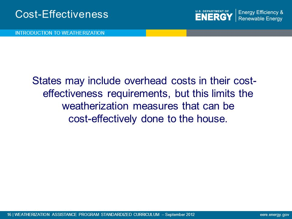 16 | WEATHERIZATION ASSISTANCE PROGRAM STANDARDIZED CURRICULUM – September 2012eere.energy.gov Cost-Effectiveness States may include overhead costs in their cost- effectiveness requirements, but this limits the weatherization measures that can be cost-effectively done to the house.