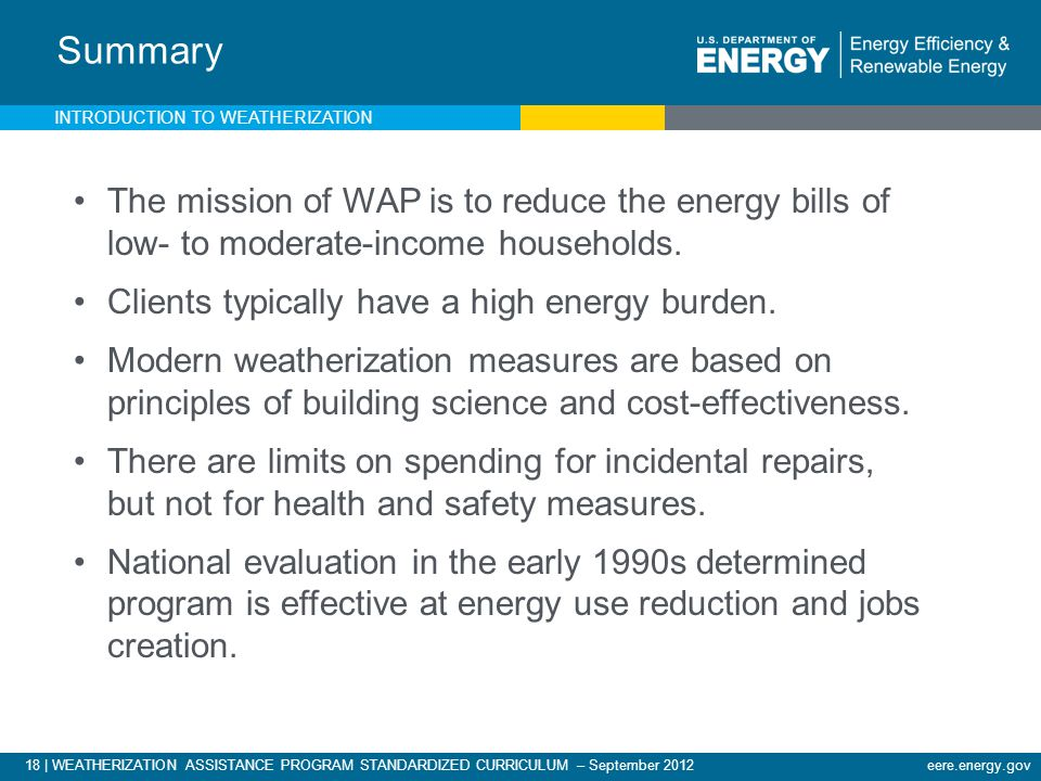 18 | WEATHERIZATION ASSISTANCE PROGRAM STANDARDIZED CURRICULUM – September 2012eere.energy.gov Summary The mission of WAP is to reduce the energy bills of low- to moderate-income households.