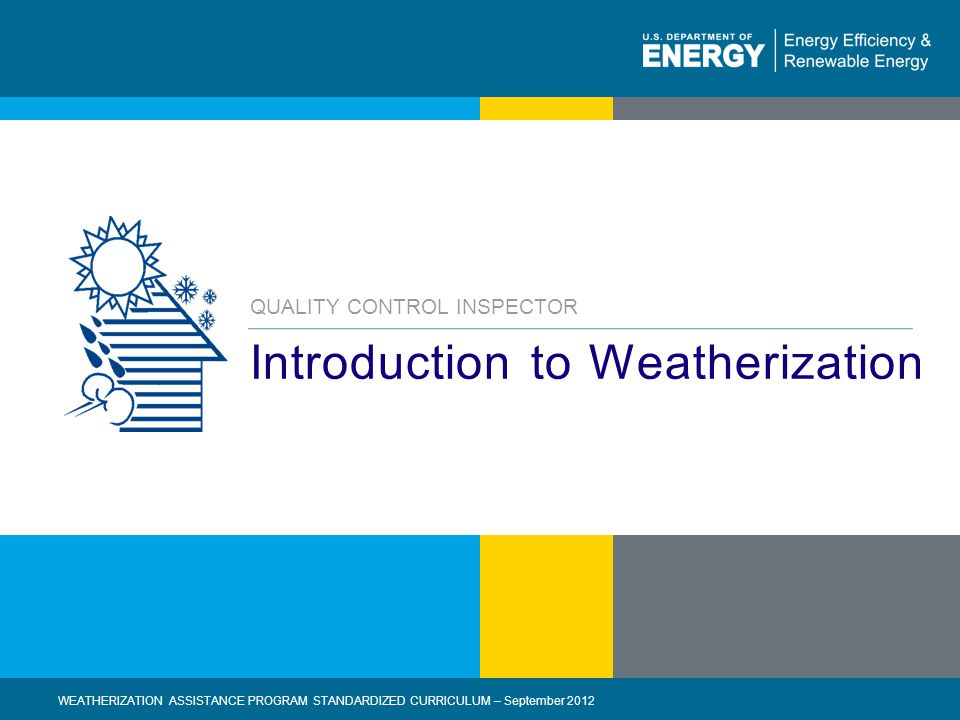 2 | WEATHERIZATION ASSISTANCE PROGRAM STANDARDIZED CURRICULUM – September 2012eere.energy.gov Introduction to Weatherization QUALITY CONTROL INSPECTOR WEATHERIZATION ASSISTANCE PROGRAM STANDARDIZED CURRICULUM – September 2012