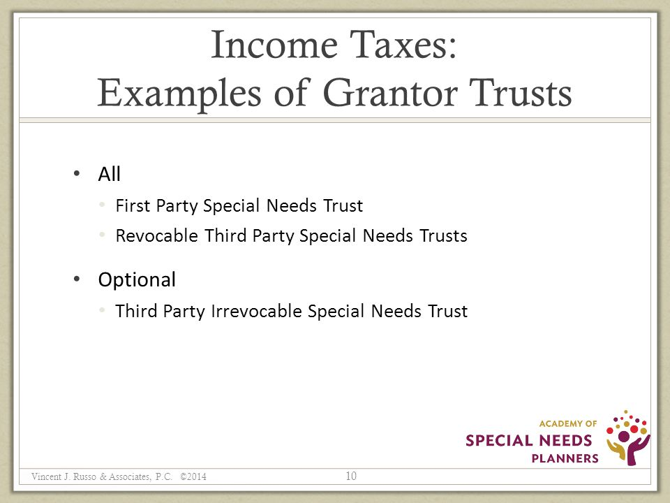 Income Taxes: Examples of Grantor Trusts All First Party Special Needs Trust Revocable Third Party Special Needs Trusts Optional Third Party Irrevocable Special Needs Trust 10 Vincent J.