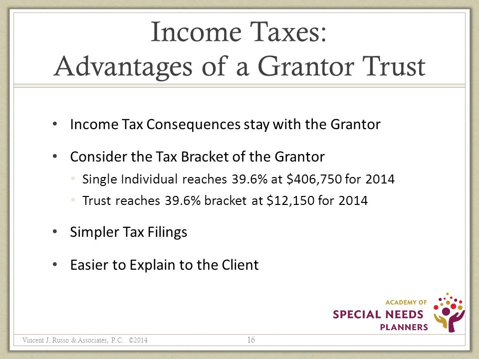Income Taxes: Advantages of a Grantor Trust Income Tax Consequences stay with the Grantor Consider the Tax Bracket of the Grantor Single Individual reaches 39.6% at $406,750 for 2014 Trust reaches 39.6% bracket at $12,150 for 2014 Simpler Tax Filings Easier to Explain to the Client 16 Vincent J.