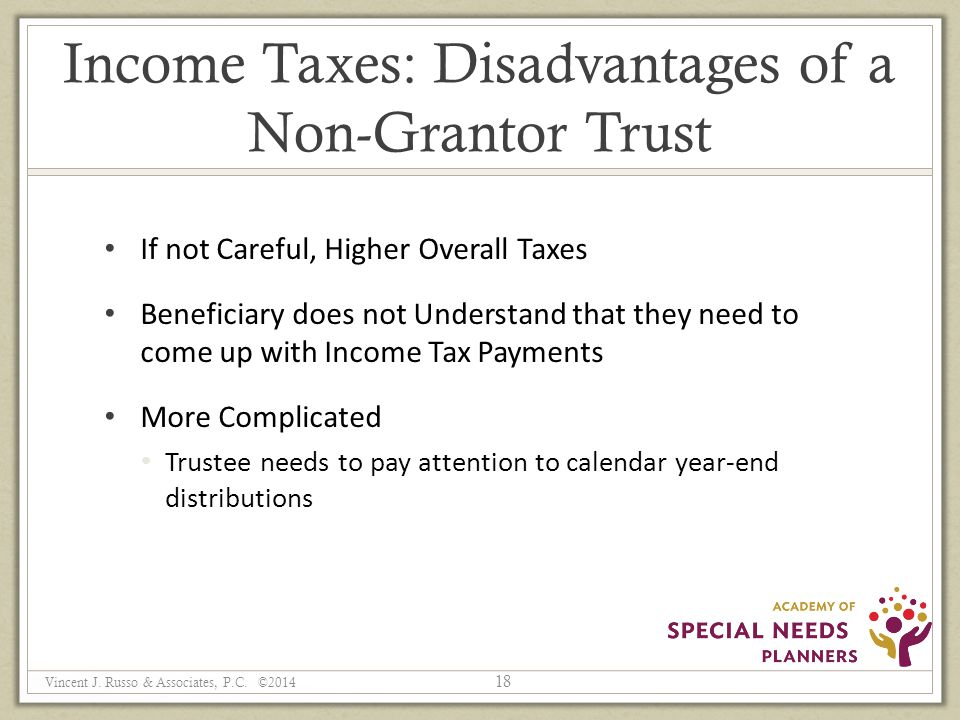 Income Taxes: Disadvantages of a Non-Grantor Trust If not Careful, Higher Overall Taxes Beneficiary does not Understand that they need to come up with Income Tax Payments More Complicated Trustee needs to pay attention to calendar year-end distributions 18 Vincent J.