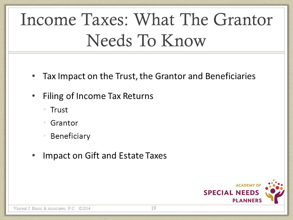 Income Taxes: What The Grantor Needs To Know Tax Impact on the Trust, the Grantor and Beneficiaries Filing of Income Tax Returns Trust Grantor Beneficiary Impact on Gift and Estate Taxes 19 Vincent J.