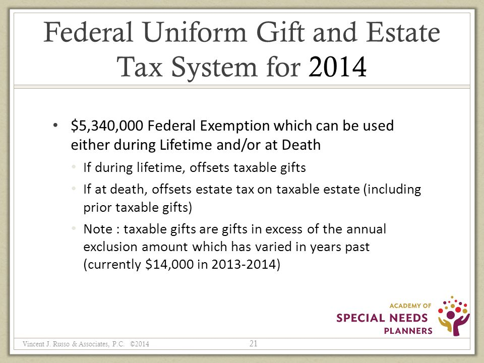 Federal Uniform Gift and Estate Tax System for 2014 $5,340,000 Federal Exemption which can be used either during Lifetime and/or at Death If during lifetime, offsets taxable gifts If at death, offsets estate tax on taxable estate (including prior taxable gifts) Note : taxable gifts are gifts in excess of the annual exclusion amount which has varied in years past (currently $14,000 in 2013-2014) 21 Vincent J.