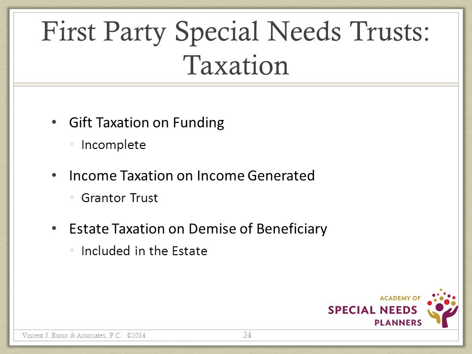 First Party Special Needs Trusts: Taxation Gift Taxation on Funding Incomplete Income Taxation on Income Generated Grantor Trust Estate Taxation on Demise of Beneficiary Included in the Estate 24 Vincent J.