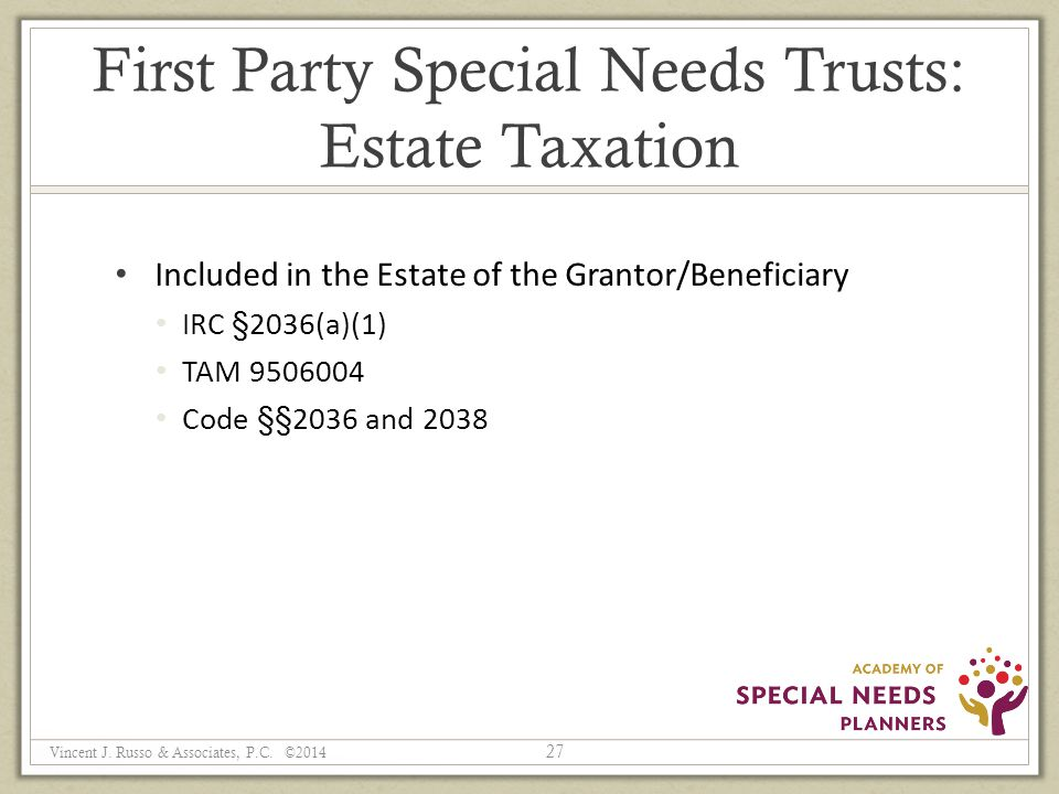 First Party Special Needs Trusts: Estate Taxation Included in the Estate of the Grantor/Beneficiary IRC §2036(a)(1) TAM 9506004 Code §§2036 and 2038 27 Vincent J.