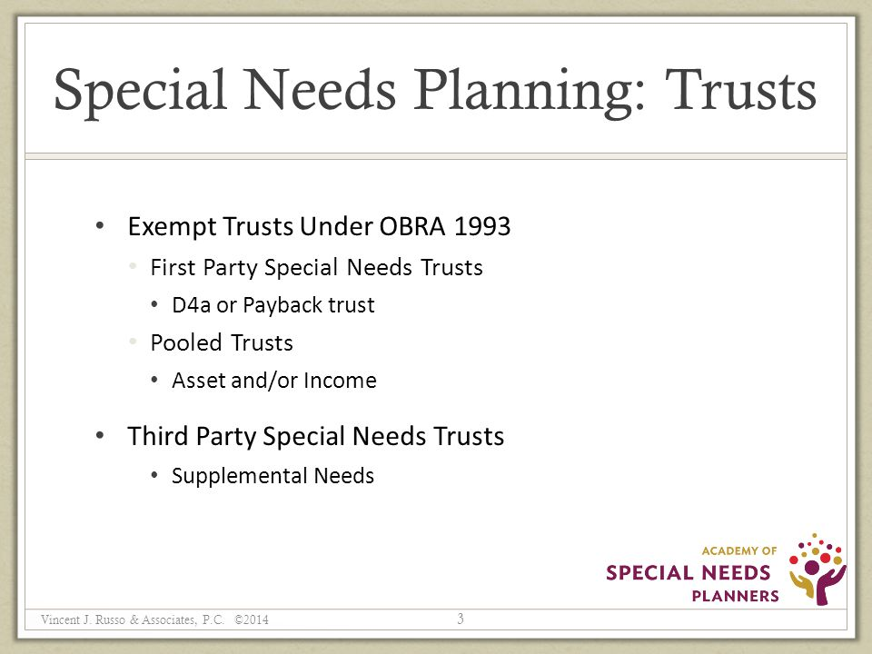 Special Needs Planning: Trusts Exempt Trusts Under OBRA 1993 First Party Special Needs Trusts D4a or Payback trust Pooled Trusts Asset and/or Income Third Party Special Needs Trusts Supplemental Needs 3 Vincent J.