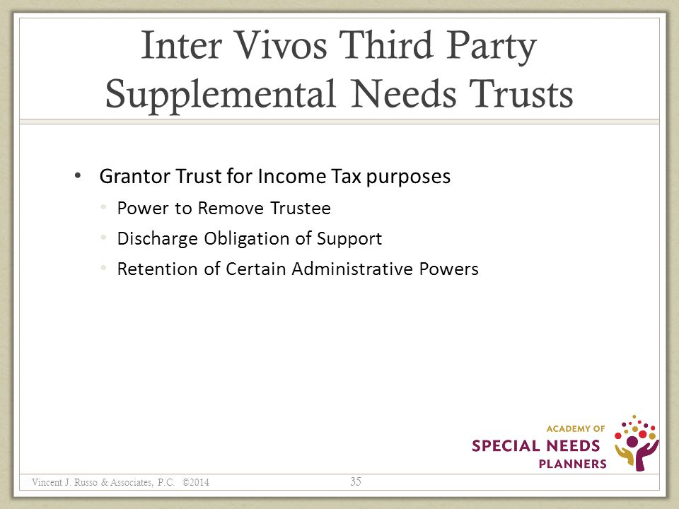 Inter Vivos Third Party Supplemental Needs Trusts Grantor Trust for Income Tax purposes Power to Remove Trustee Discharge Obligation of Support Retention of Certain Administrative Powers 35 Vincent J.