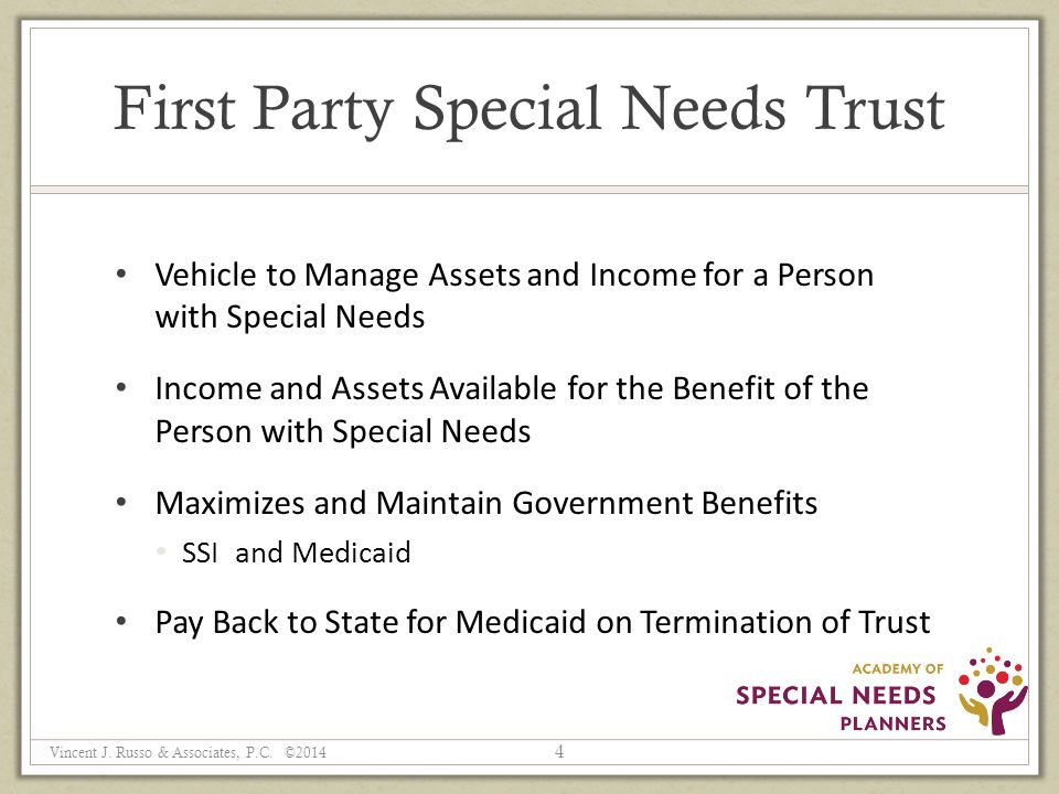 First Party Special Needs Trust Vehicle to Manage Assets and Income for a Person with Special Needs Income and Assets Available for the Benefit of the Person with Special Needs Maximizes and Maintain Government Benefits SSI and Medicaid Pay Back to State for Medicaid on Termination of Trust 4 Vincent J.
